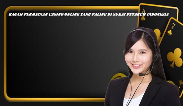 Ragam Permainan Casino Online Yang Paling Di Sukai Petaruh Indonesia